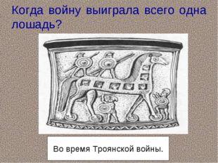 Когда войну выиграла всего одна лошадь? Во время Троянской войны.