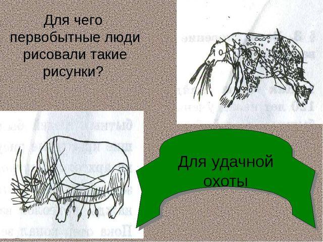 Для чего первобытные люди рисовали такие рисунки? Для удачной охоты