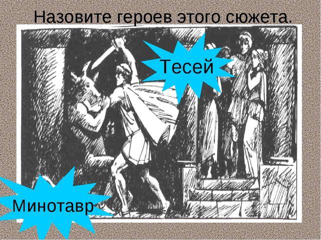 Назовите героев этого сюжета. Минотавр Тесей