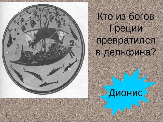 Кто из богов Греции превратился в дельфина? Дионис