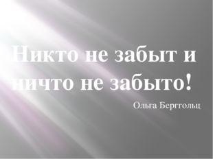 Никто не забыт и ничто не забыто! Ольга Берггольц