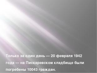 Только за один день — 20 февраля 1942 года — на Пискаревском кладбище были п