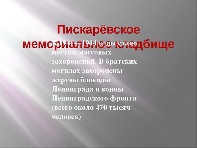 Пискарёвское мемориальное кладбище В 1941—1944 годы стало местом массовых за...