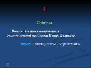 4. 70 баллов. Вопрос: Главные направления экономической политики Петра Велико