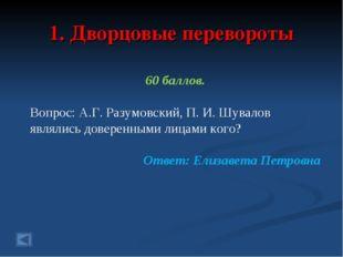 1. Дворцовые перевороты 60 баллов. Вопрос: А.Г. Разумовский, П. И. Шувалов яв