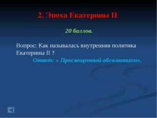 2. Эпоха Екатерины II 20 баллов. Вопрос: Как называлась внутренняя политика Е