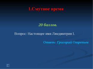 1.Смутное время 20 баллов. Вопрос: Настоящее имя Лжедмитрия I. Ответ: Григор