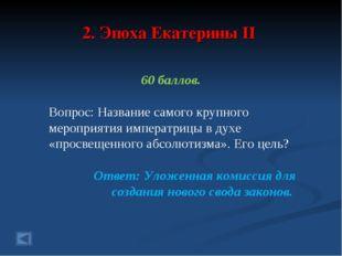 2. Эпоха Екатерины II 60 баллов. Вопрос: Название самого крупного мероприятия