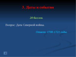 3. Даты и события 20 баллов. Вопрос: Дата Северной войны. Ответ: 1700-1721 го