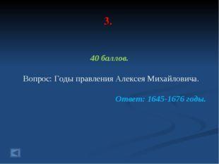 3. 40 баллов. Вопрос: Годы правления Алексея Михайловича. Ответ: 1645-1676 го