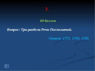 3. 60 баллов. Вопрос: Три раздела Речи Посполитой. Ответ: 1772. 1793, 1795.