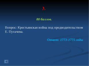 3. 80 баллов. Вопрос: Крестьянская война под предводительством Е. Пугачева. О