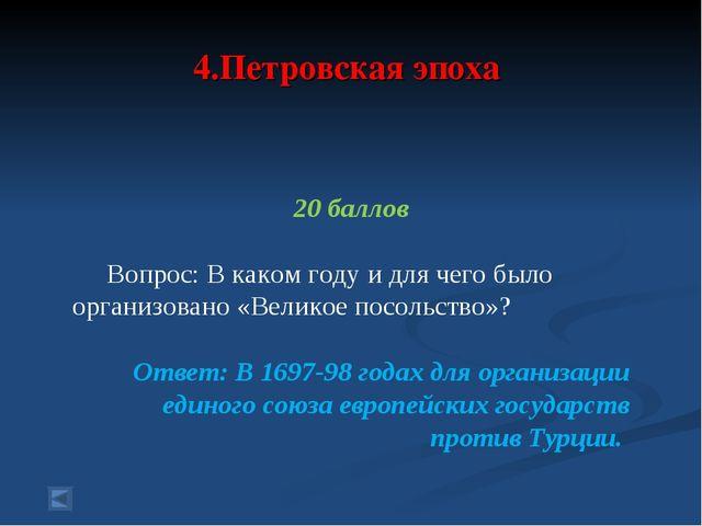 4.Петровская эпоха 20 баллов Вопрос: В каком году и для чего было организован...