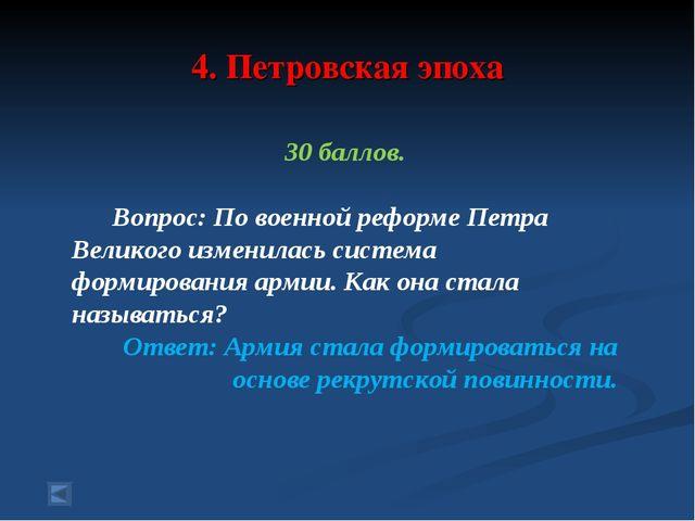 4. Петровская эпоха 30 баллов. Вопрос: По военной реформе Петра Великого изме...