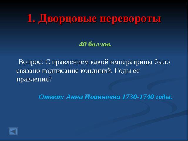 1. Дворцовые перевороты 40 баллов. Вопрос: С правлением какой императрицы был...