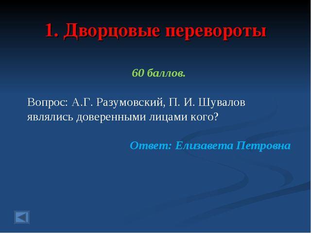 1. Дворцовые перевороты 60 баллов. Вопрос: А.Г. Разумовский, П. И. Шувалов яв...
