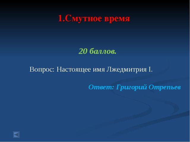 1.Смутное время 20 баллов. Вопрос: Настоящее имя Лжедмитрия I. Ответ: Григор...