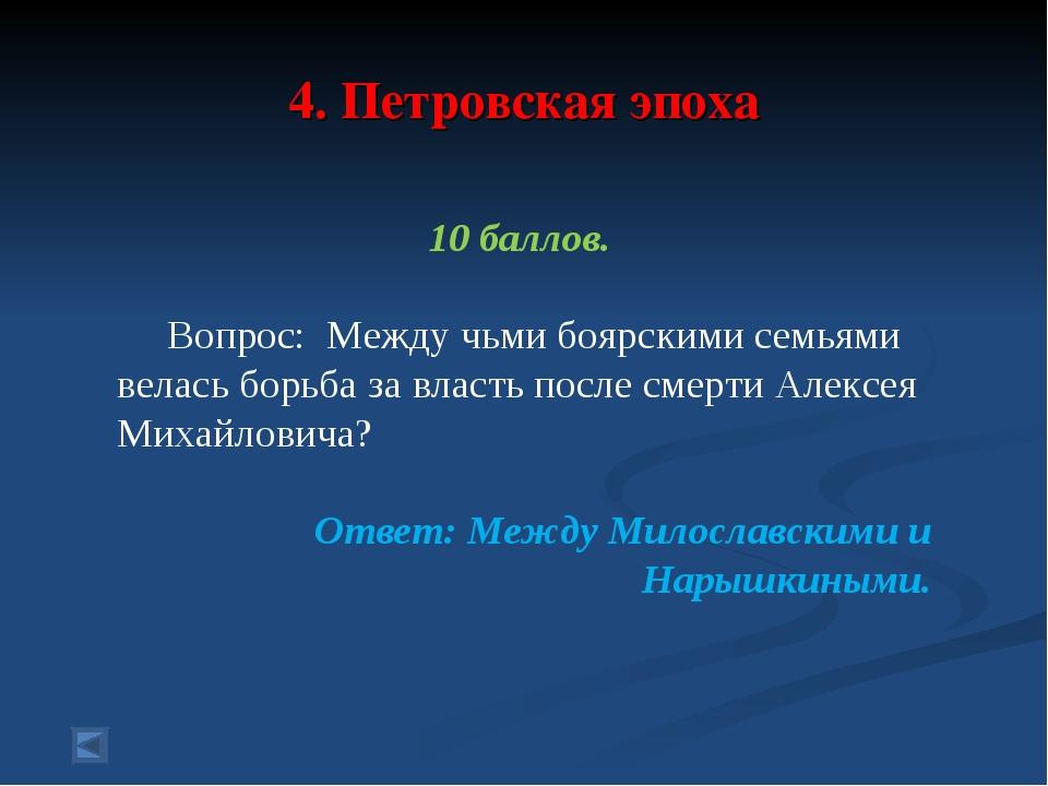 4. Петровская эпоха 10 баллов. Вопрос: Между чьми боярскими семьями велась б...