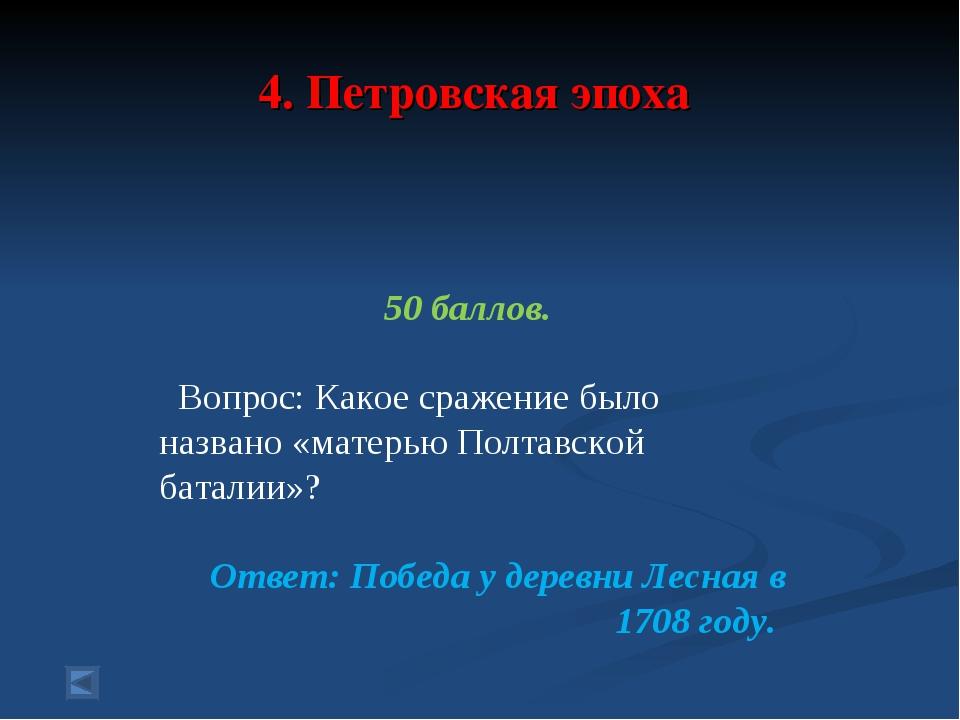 4. Петровская эпоха 50 баллов. Вопрос: Какое сражение было названо «матерью П...