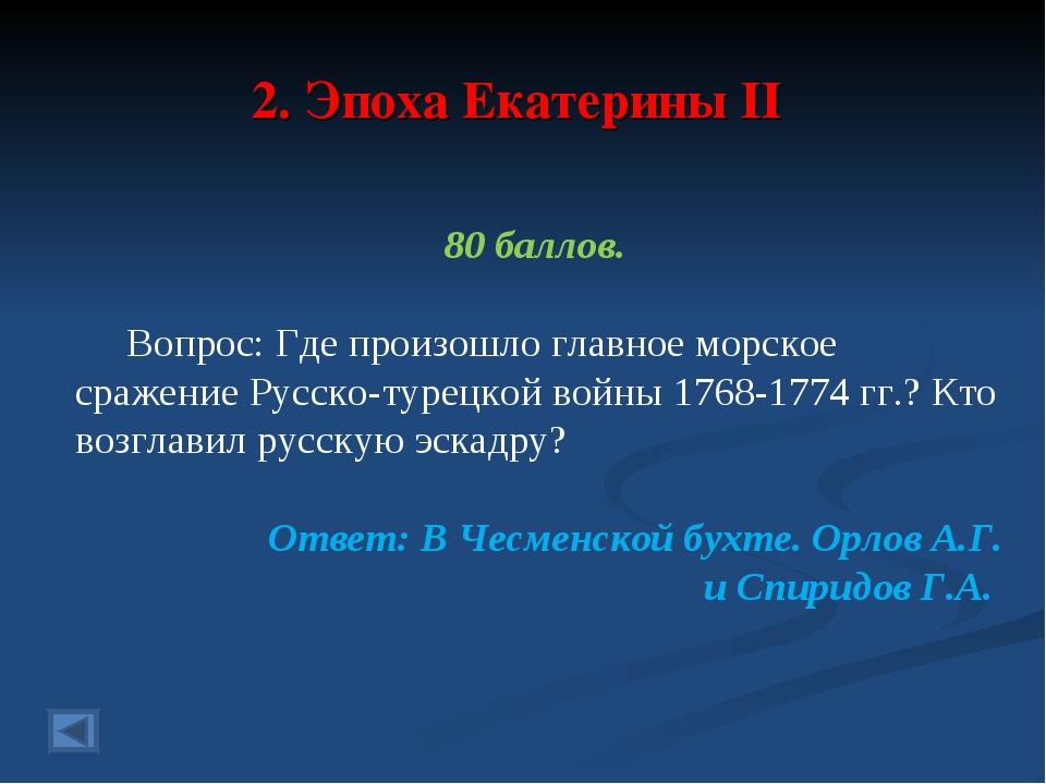 2. Эпоха Екатерины II 80 баллов. Вопрос: Где произошло главное морское сражен...