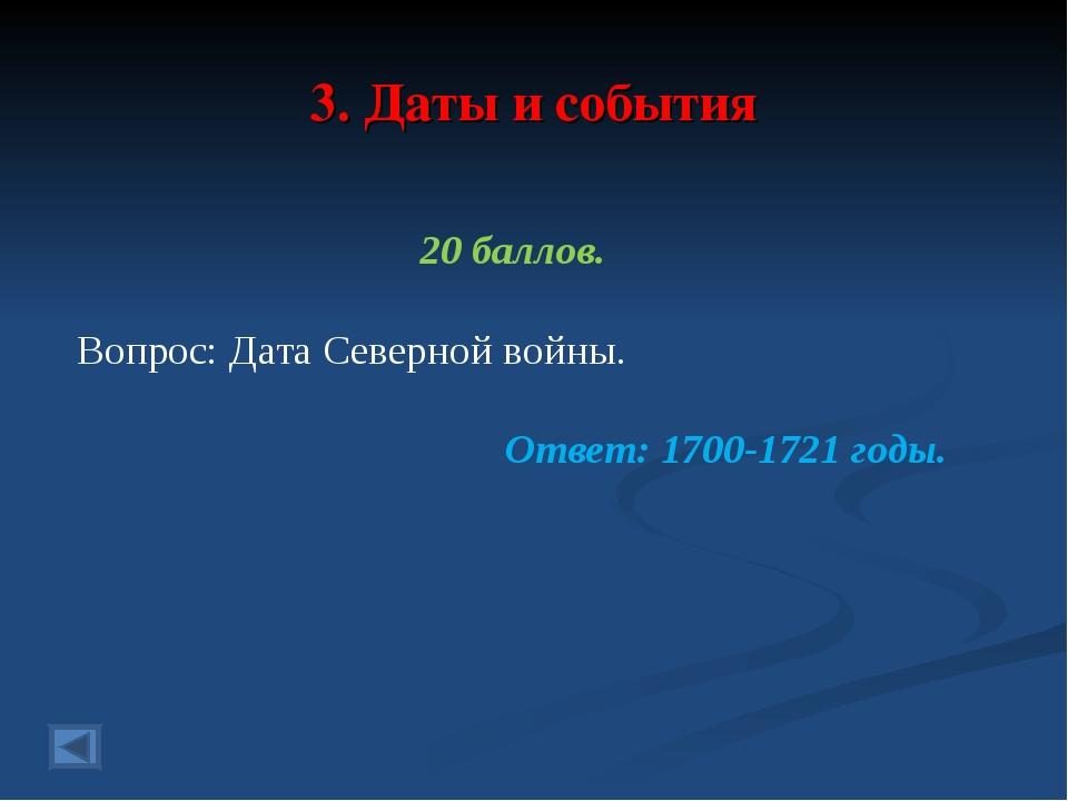 3. Даты и события 20 баллов. Вопрос: Дата Северной войны. Ответ: 1700-1721 го...