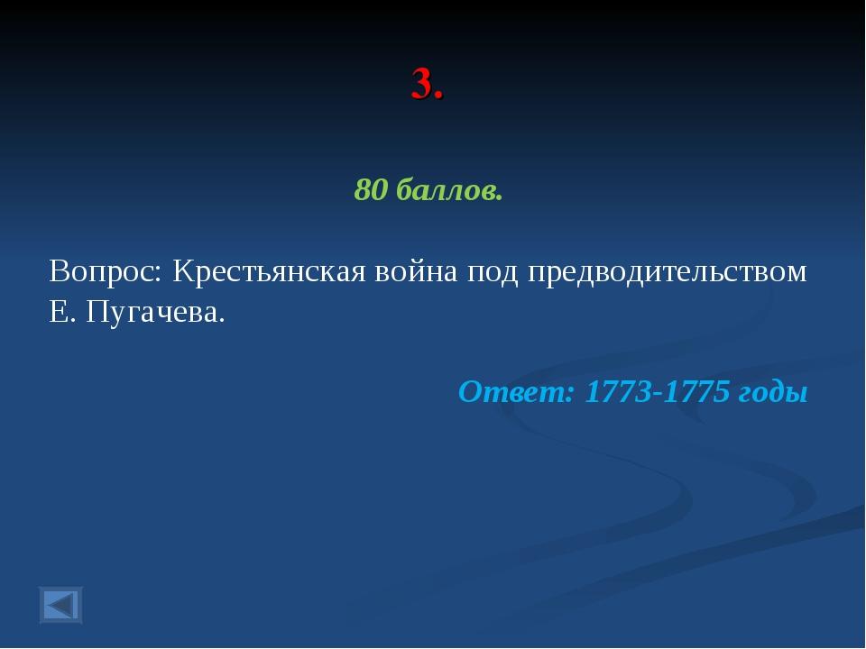 3. 80 баллов. Вопрос: Крестьянская война под предводительством Е. Пугачева. О...