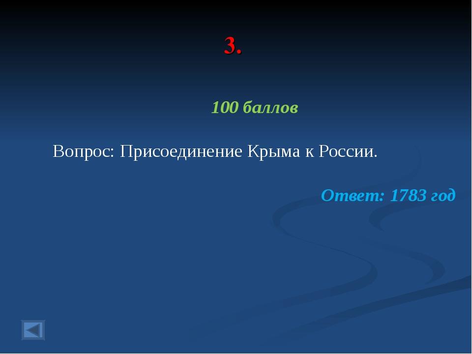 3. 100 баллов Вопрос: Присоединение Крыма к России. Ответ: 1783 год