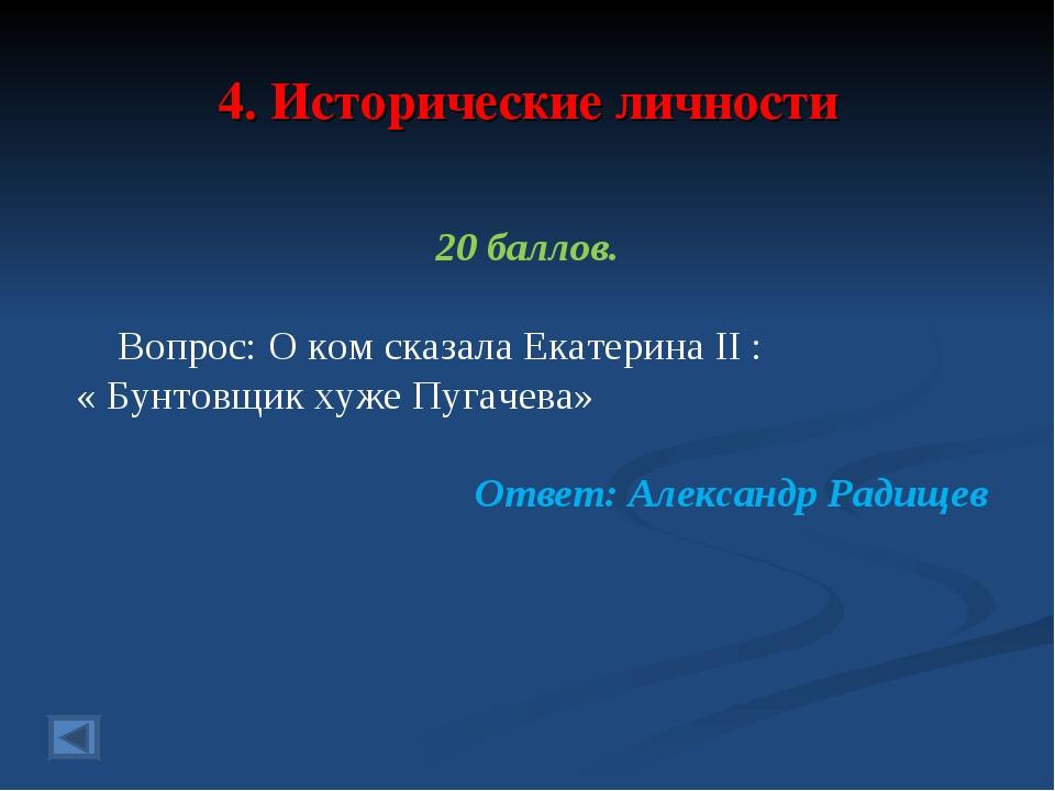 4. Исторические личности 20 баллов. Вопрос: О ком сказала Екатерина II : « Бу...