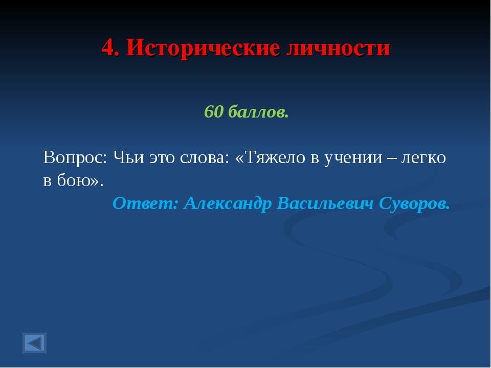 4. Исторические личности 60 баллов. Вопрос: Чьи это слова: «Тяжело в учении –...
