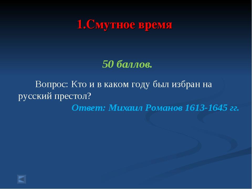1.Смутное время 50 баллов. Вопрос: Кто и в каком году был избран на русский...
