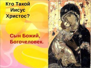 Кто Такой Иисус Христос? Сын Божий, Богочеловек.