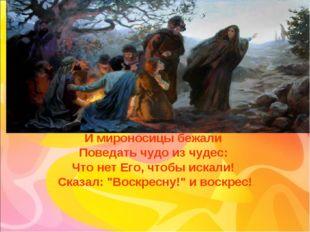 И мироносицы бежали Поведать чудо из чудес: Что нет Его, чтобы искали! Сказал
