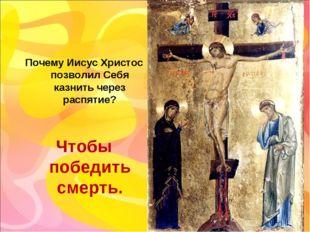 Почему Иисус Христос позволил Себя казнить через распятие? Чтобы победить сме