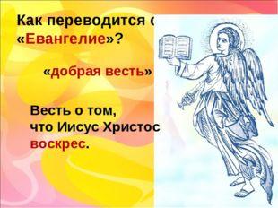 Как переводится слово «Евангелие»? «добрая весть» Весть о том, что Иисус Хрис