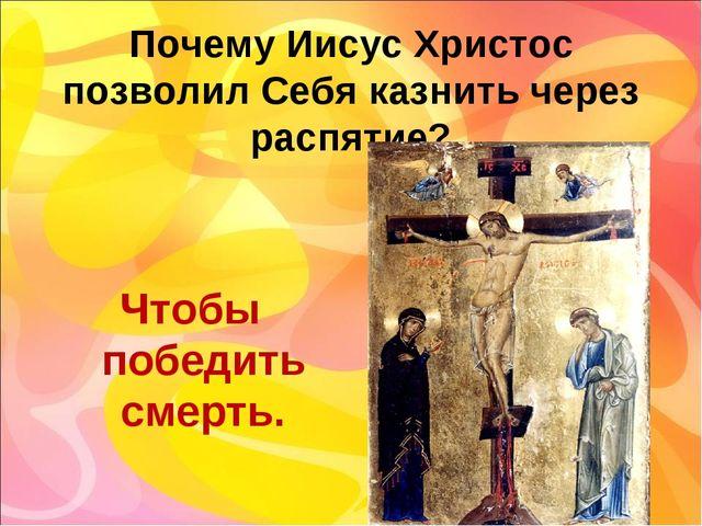 Почему Иисус Христос позволил Себя казнить через распятие? Чтобы победить см...