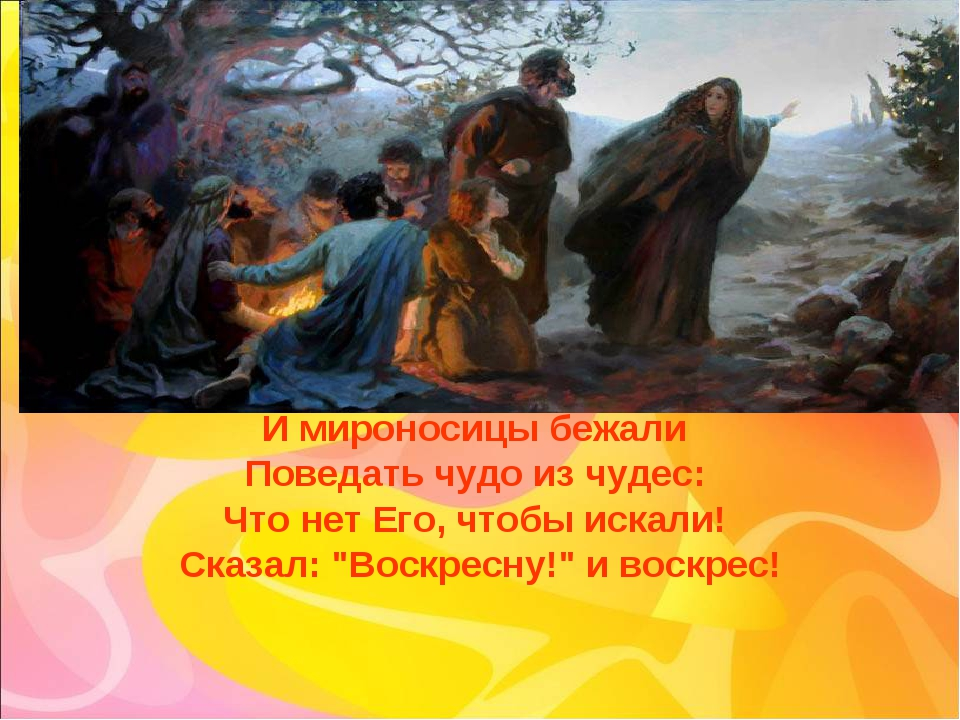 И мироносицы бежали Поведать чудо из чудес: Что нет Его, чтобы искали! Сказал...