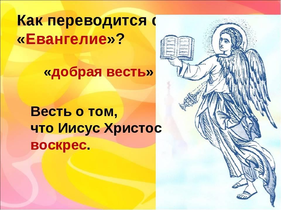 Как переводится слово «Евангелие»? «добрая весть» Весть о том, что Иисус Хрис...