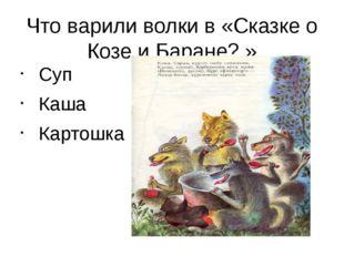 Что варили волки в «Сказке о Козе и Баране? » Суп Каша Картошка
