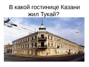 В какой гостинице Казани жил Тукай?