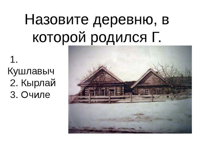 Назовите деревню, в которой родился Г. Тукай. 1. Кушлавыч 2. Кырлай 3. Очиле
