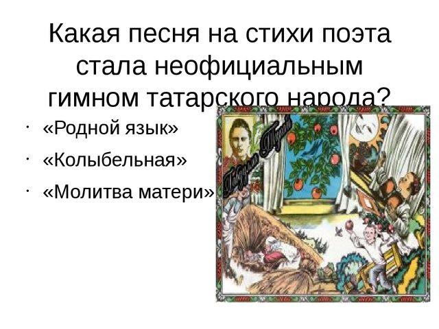 Какая песня на стихи поэта стала неофициальным гимном татарского народа? «Род...