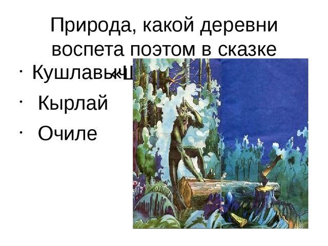 Природа, какой деревни воспета поэтом в сказке «Шурале»? Кушлавыч Кырлай Очиле