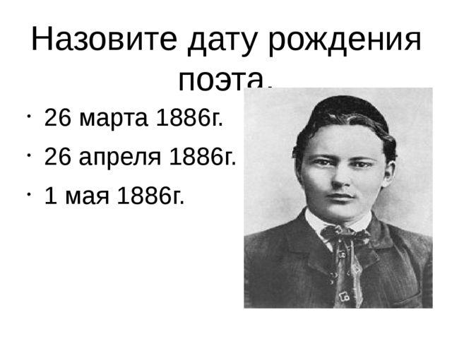 Назовите дату рождения поэта. 26 марта 1886г. 26 апреля 1886г. 1 мая 1886г.