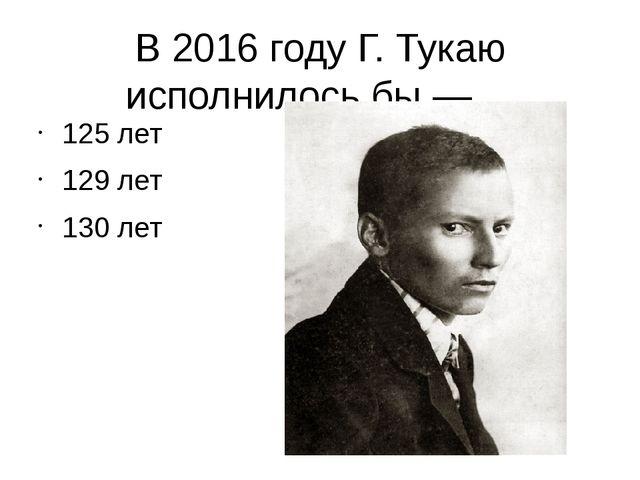В 2016 году Г. Тукаю исполнилось бы — ... 125 лет 129 лет 130 лет