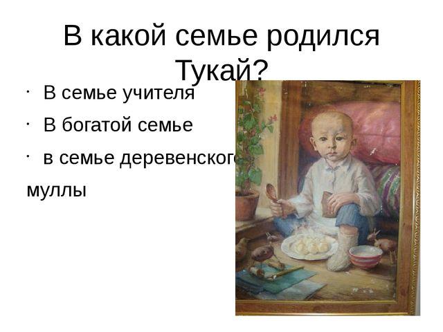 В какой семье родился Тукай? В семье учителя В богатой семье в семье деревенс...