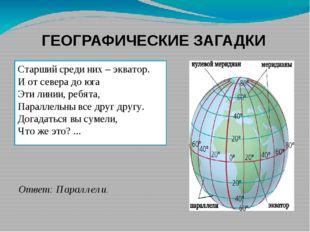 ГЕОГРАФИЧЕСКИЕ ЗАГАДКИ Старший среди них–экватор. И от севера до юга Эти ли