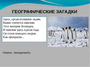 ГЕОГРАФИЧЕСКИЕ ЗАГАДКИ Здесь, среди полярных льдин, Важно топчется пингвин. Э