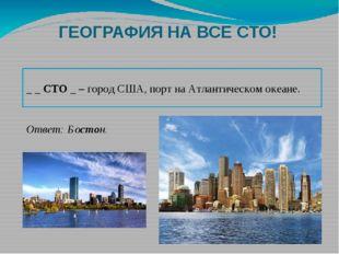 ГЕОГРАФИЯ НА ВСЕ СТО! _ _ СТО _ – город США, порт на Атлантическом океане. От