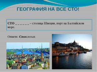 ГЕОГРАФИЯ НА ВСЕ СТО! СТО _ _ _ _ _ _ – столица Швеции, порт на Балтийском мо