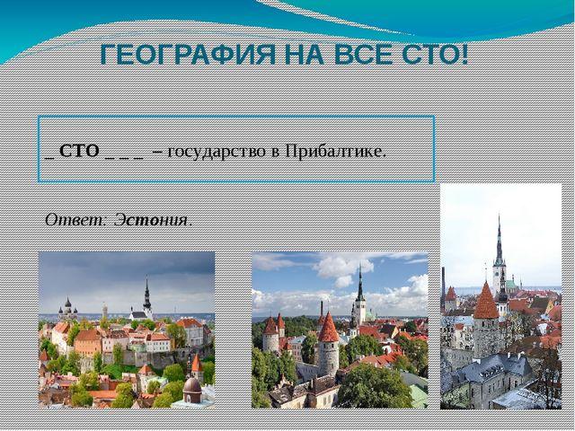 ГЕОГРАФИЯ НА ВСЕ СТО! _ СТО _ _ _ – государство в Прибалтике. Ответ: Эстония.